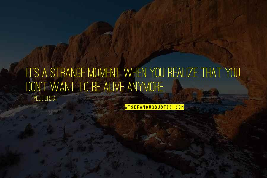 I Don't Want You Anymore Quotes By Allie Brosh: It's a strange moment when you realize that