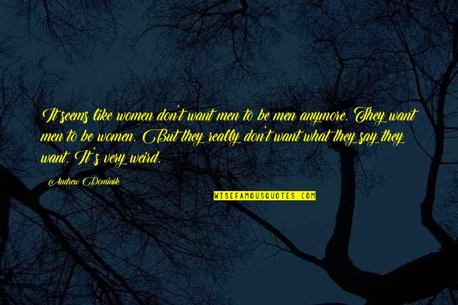I Don't Want You Anymore Quotes By Andrew Dominik: It seems like women don't want men to
