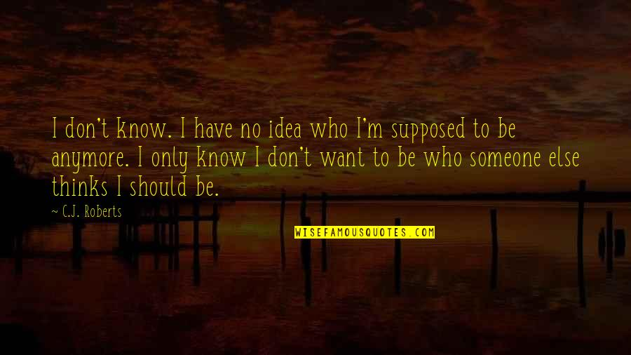 I Don't Want You Anymore Quotes By C.J. Roberts: I don't know. I have no idea who