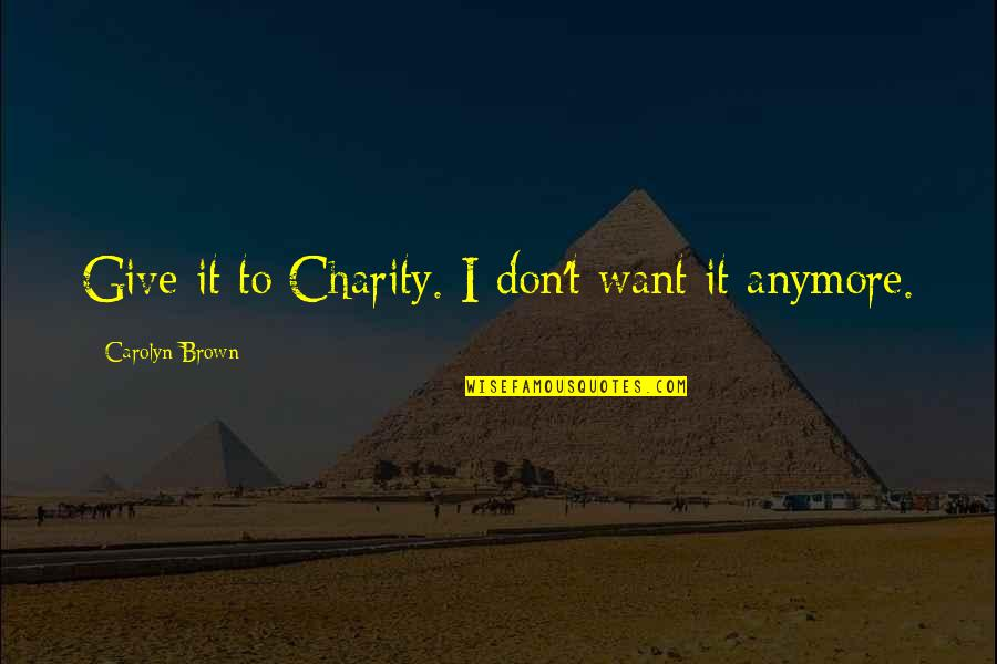 I Don't Want You Anymore Quotes By Carolyn Brown: Give it to Charity. I don't want it