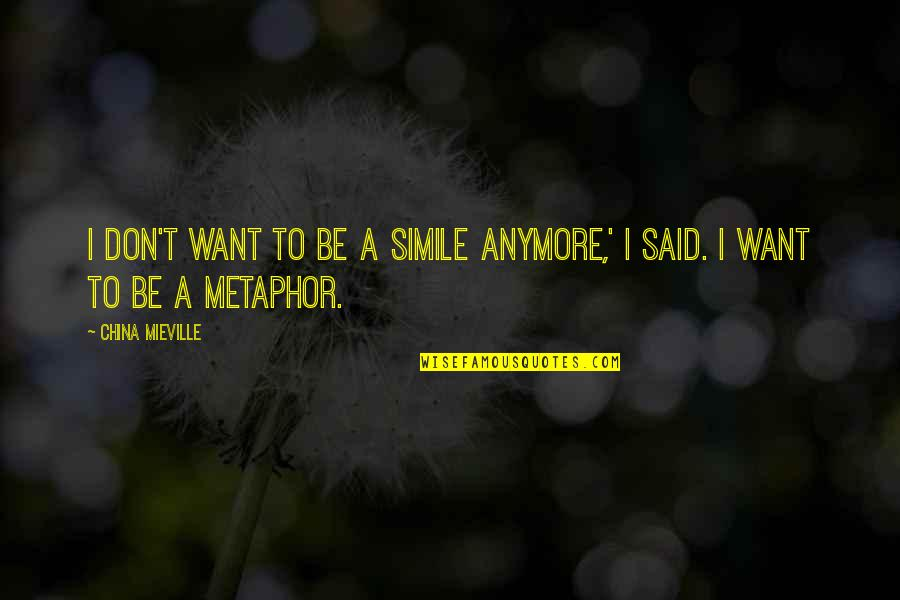 I Don't Want You Anymore Quotes By China Mieville: I don't want to be a simile anymore,'