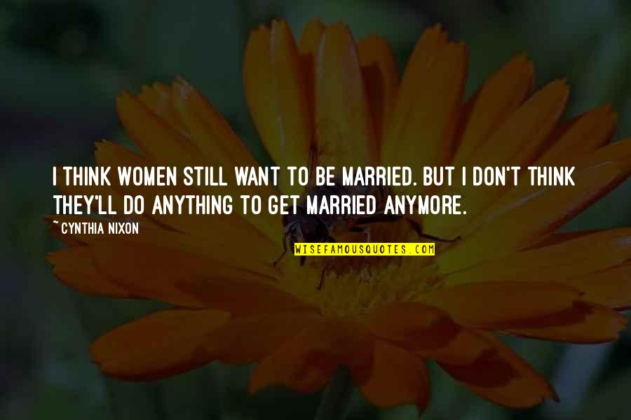 I Don't Want You Anymore Quotes By Cynthia Nixon: I think women still want to be married.