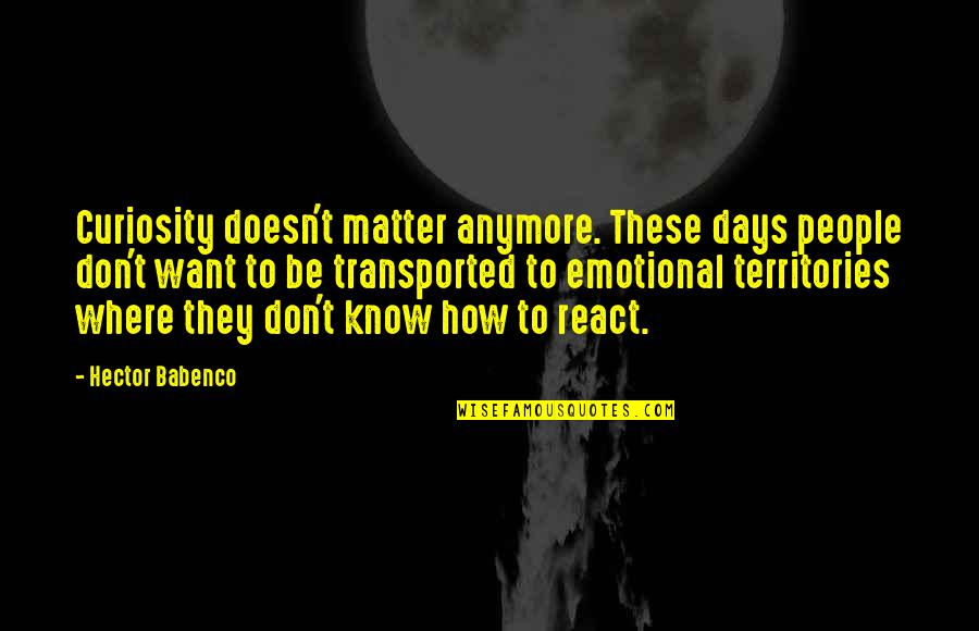 I Don't Want You Anymore Quotes By Hector Babenco: Curiosity doesn't matter anymore. These days people don't