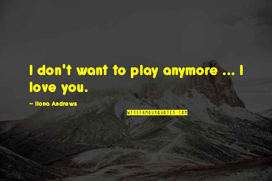 I Don't Want You Anymore Quotes By Ilona Andrews: I don't want to play anymore ... I
