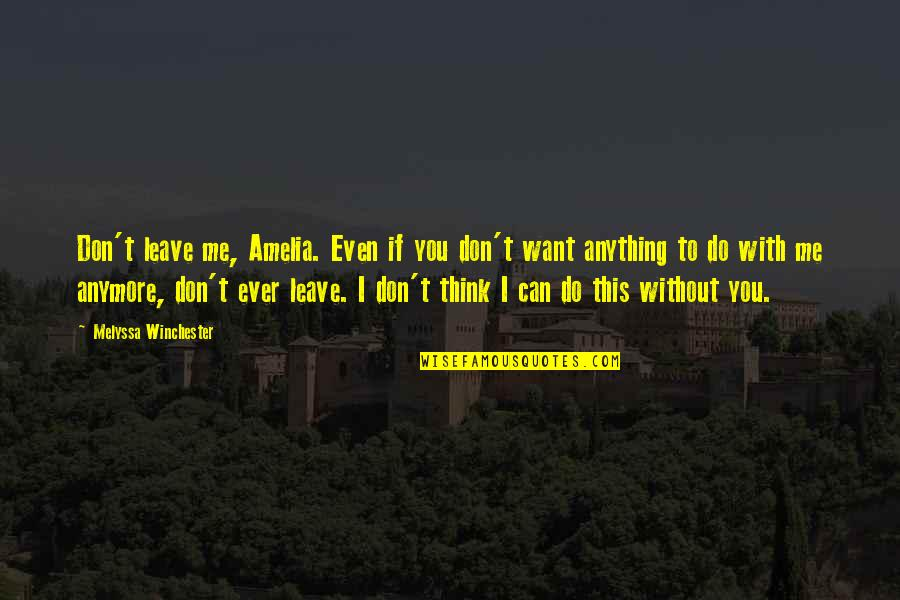 I Don't Want You Anymore Quotes By Melyssa Winchester: Don't leave me, Amelia. Even if you don't