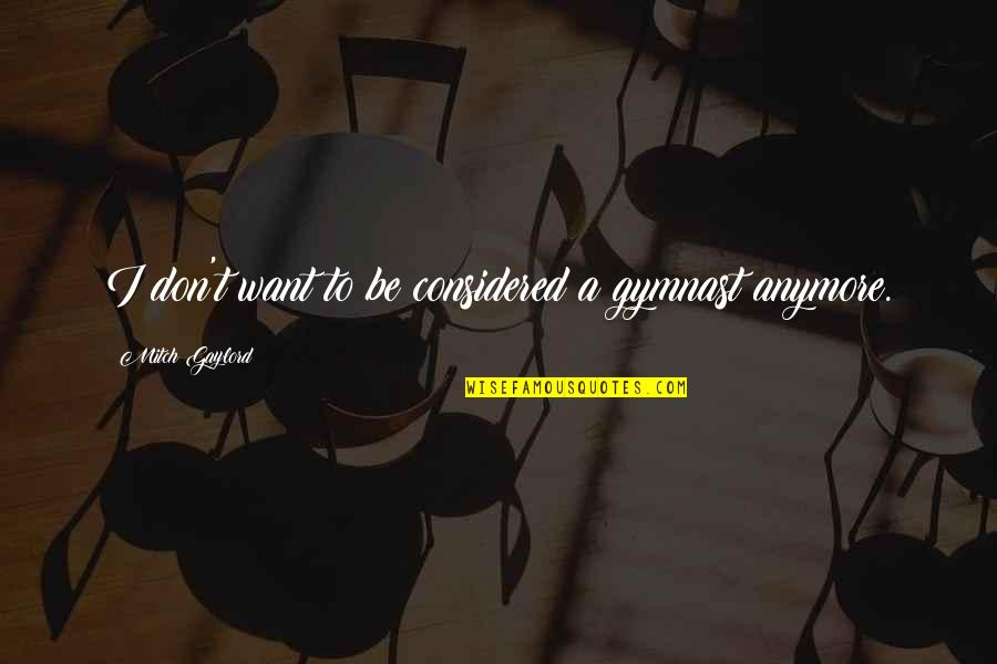 I Don't Want You Anymore Quotes By Mitch Gaylord: I don't want to be considered a gymnast