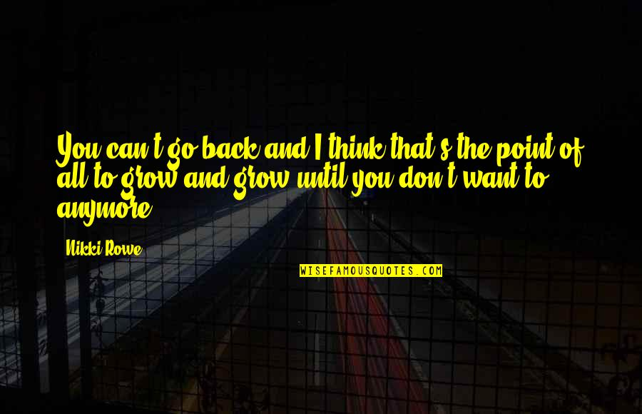 I Don't Want You Anymore Quotes By Nikki Rowe: You can't go back and I think that's