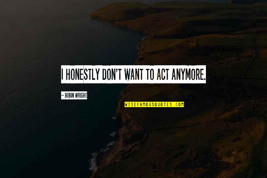 I Don't Want You Anymore Quotes By Robin Wright: I honestly don't want to act anymore.