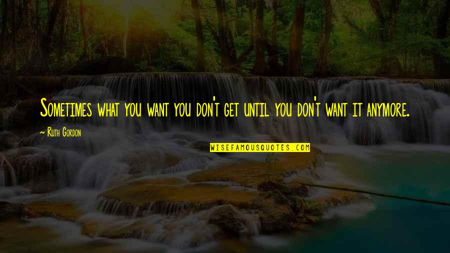 I Don't Want You Anymore Quotes By Ruth Gordon: Sometimes what you want you don't get until