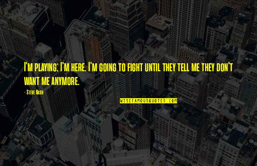 I Don't Want You Anymore Quotes By Steve Nash: I'm playing; I'm here. I'm going to fight