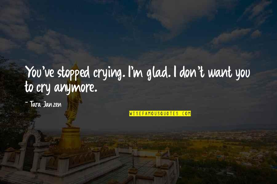 I Don't Want You Anymore Quotes By Tara Janzen: You've stopped crying. I'm glad. I don't want