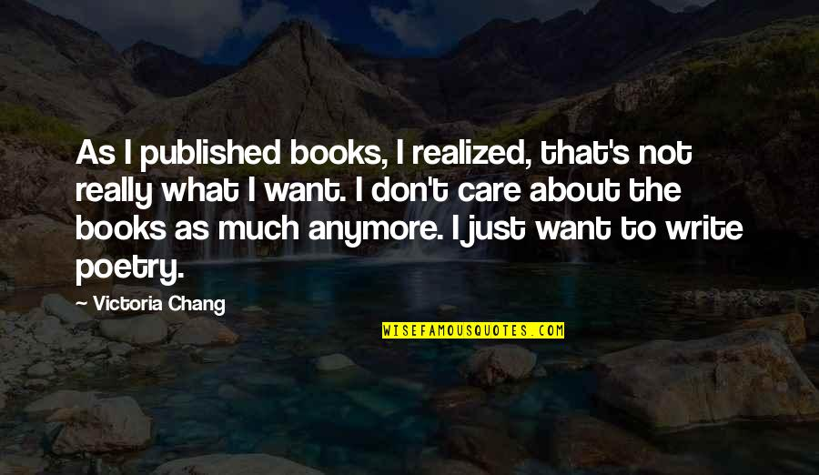 I Don't Want You Anymore Quotes By Victoria Chang: As I published books, I realized, that's not
