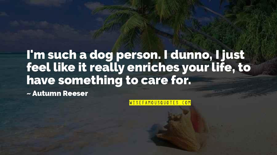 I Dunno Quotes By Autumn Reeser: I'm such a dog person. I dunno, I
