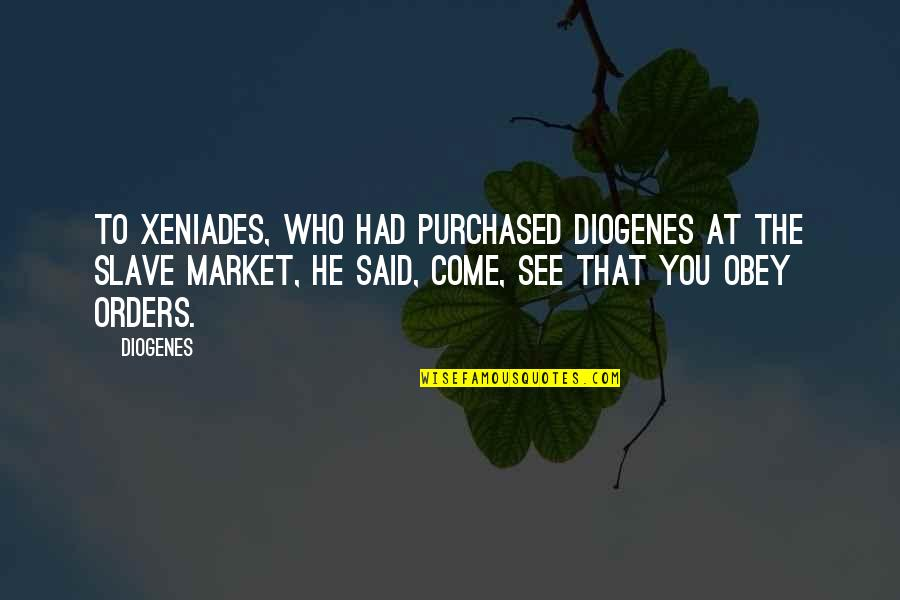 I Dunno Quotes By Diogenes: To Xeniades, who had purchased Diogenes at the
