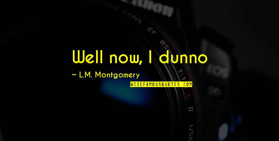 I Dunno Quotes By L.M. Montgomery: Well now, I dunno