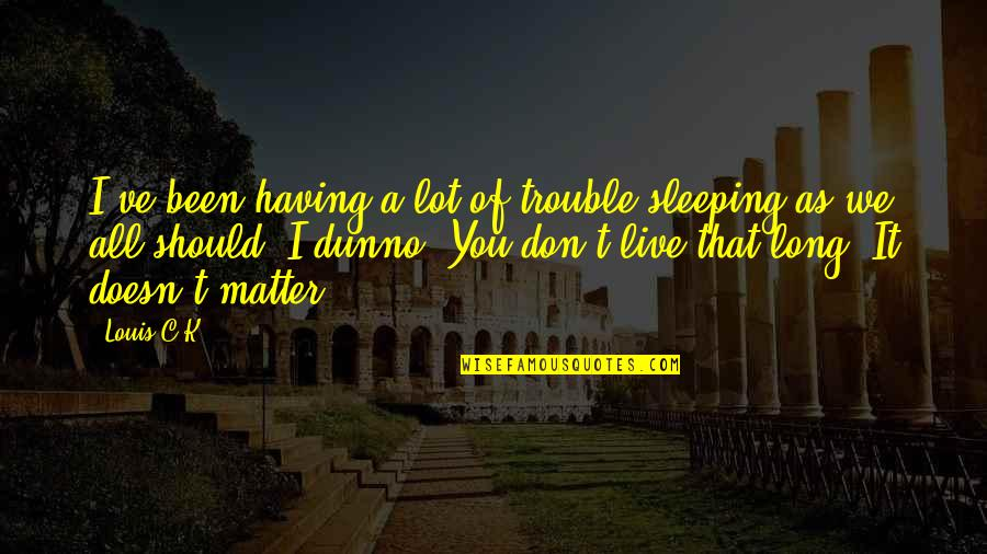 I Dunno Quotes By Louis C.K.: I've been having a lot of trouble sleeping