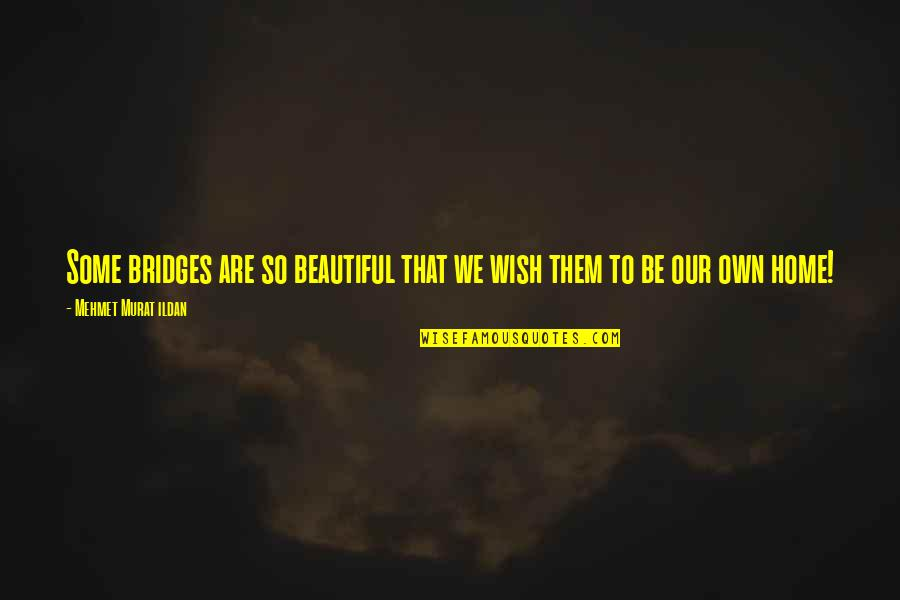 I Dunno Quotes By Mehmet Murat Ildan: Some bridges are so beautiful that we wish