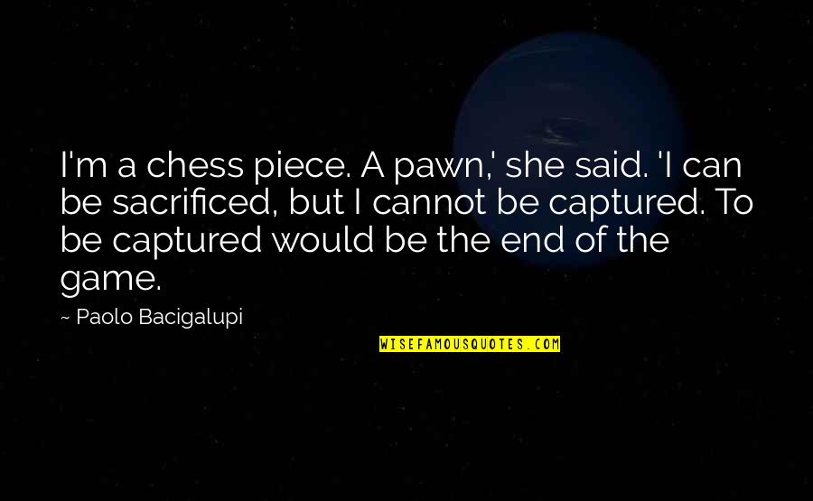 I Dunno Quotes By Paolo Bacigalupi: I'm a chess piece. A pawn,' she said.