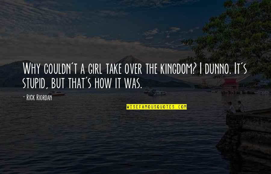 I Dunno Quotes By Rick Riordan: Why couldn't a girl take over the kingdom?