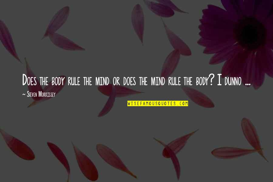 I Dunno Quotes By Steven Morrissey: Does the body rule the mind or does