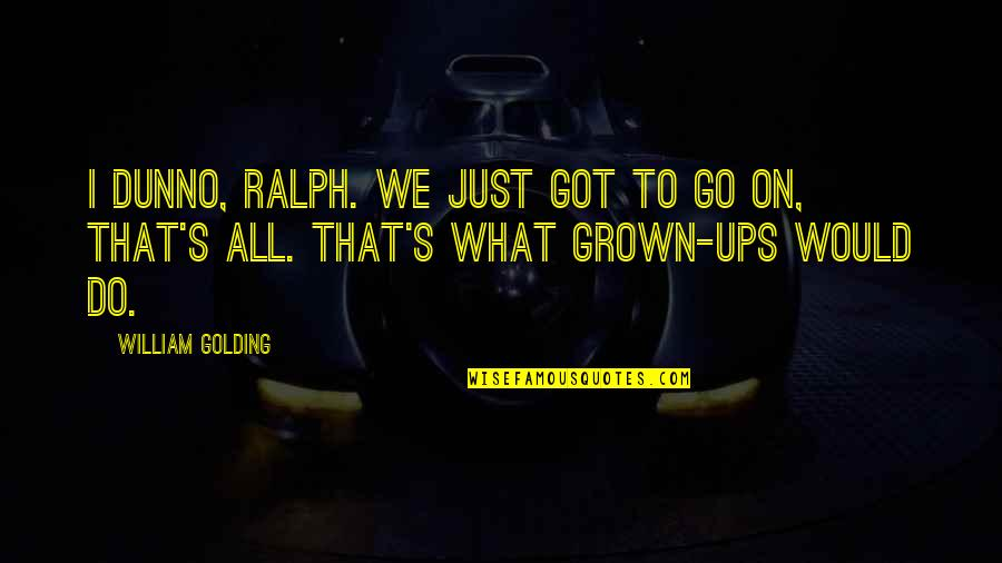 I Dunno Quotes By William Golding: I dunno, Ralph. We just got to go