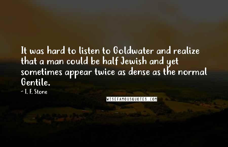 I. F. Stone quotes: It was hard to listen to Goldwater and realize that a man could be half Jewish and yet sometimes appear twice as dense as the normal Gentile.