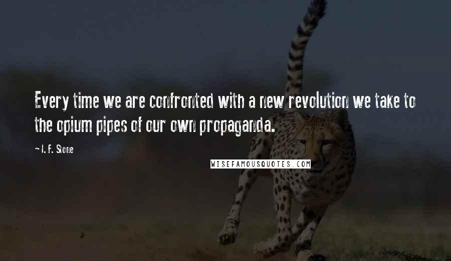 I. F. Stone quotes: Every time we are confronted with a new revolution we take to the opium pipes of our own propaganda.