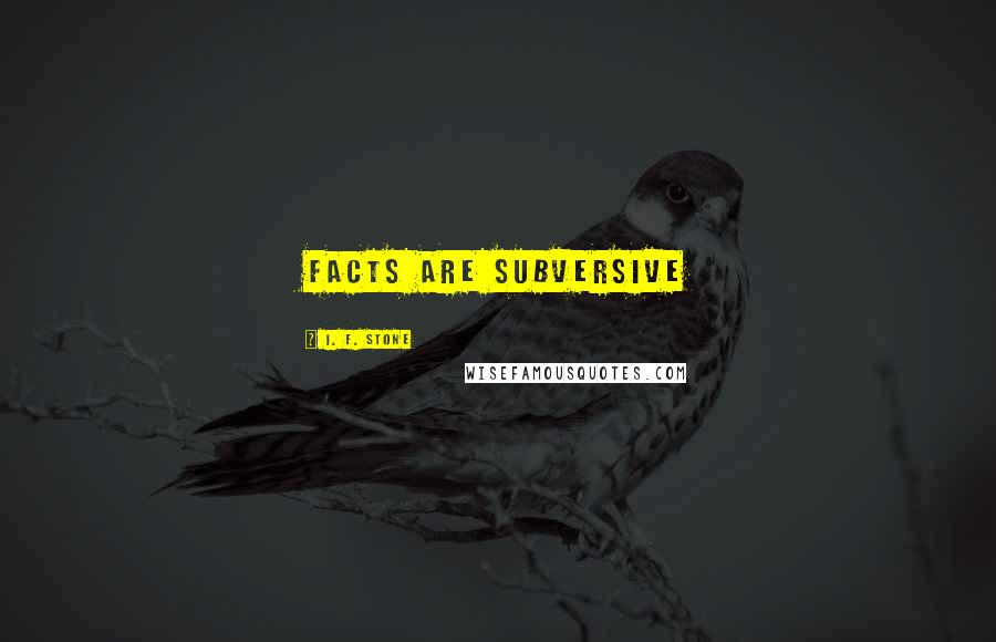 I. F. Stone quotes: Facts are subversive