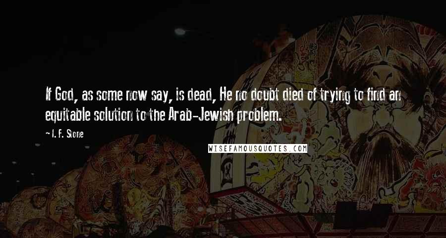 I. F. Stone quotes: If God, as some now say, is dead, He no doubt died of trying to find an equitable solution to the Arab-Jewish problem.