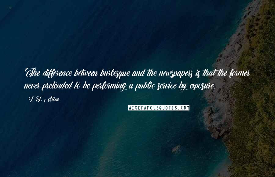 I. F. Stone quotes: The difference between burlesque and the newspapers is that the former never pretended to be performing a public service by exposure.