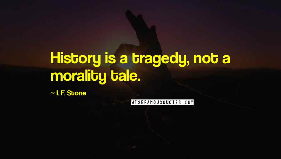 I. F. Stone quotes: History is a tragedy, not a morality tale.