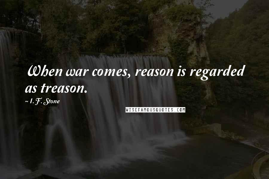 I. F. Stone quotes: When war comes, reason is regarded as treason.