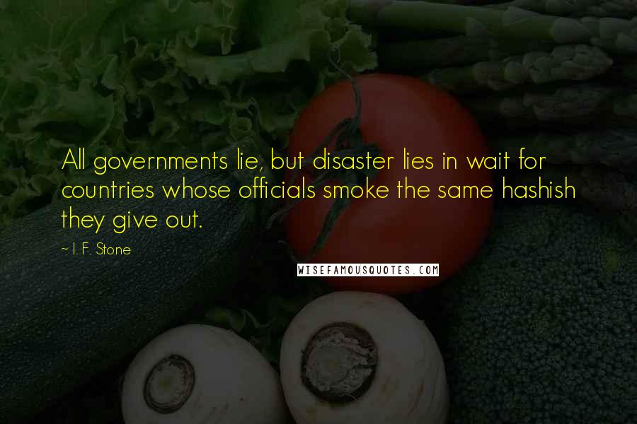I. F. Stone quotes: All governments lie, but disaster lies in wait for countries whose officials smoke the same hashish they give out.