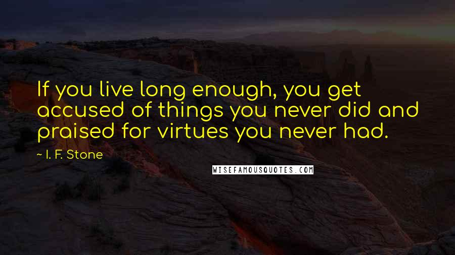 I. F. Stone quotes: If you live long enough, you get accused of things you never did and praised for virtues you never had.