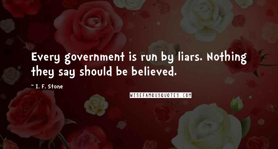 I. F. Stone quotes: Every government is run by liars. Nothing they say should be believed.