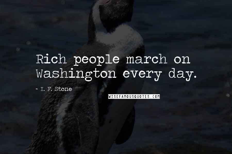 I. F. Stone quotes: Rich people march on Washington every day.