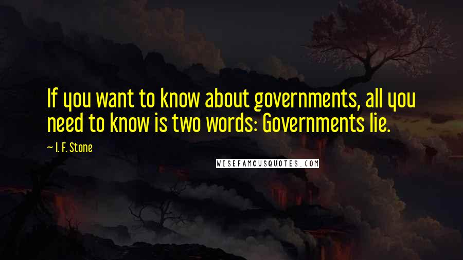I. F. Stone quotes: If you want to know about governments, all you need to know is two words: Governments lie.
