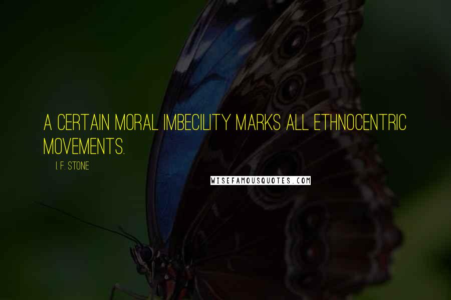 I. F. Stone quotes: A certain moral imbecility marks all ethnocentric movements.