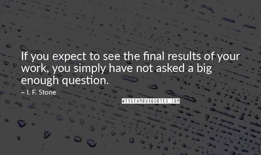 I. F. Stone quotes: If you expect to see the final results of your work, you simply have not asked a big enough question.