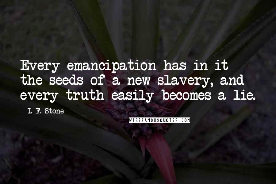 I. F. Stone quotes: Every emancipation has in it the seeds of a new slavery, and every truth easily becomes a lie.