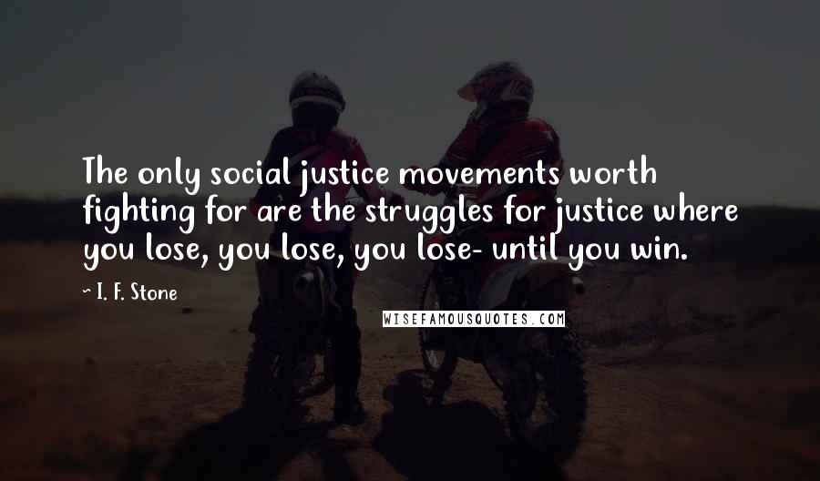 I. F. Stone quotes: The only social justice movements worth fighting for are the struggles for justice where you lose, you lose, you lose- until you win.