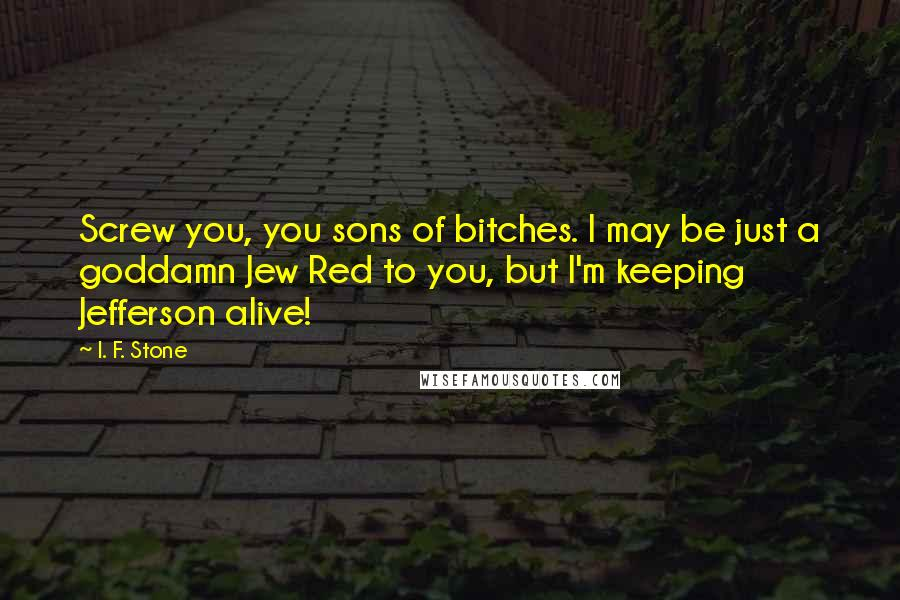 I. F. Stone quotes: Screw you, you sons of bitches. I may be just a goddamn Jew Red to you, but I'm keeping Jefferson alive!