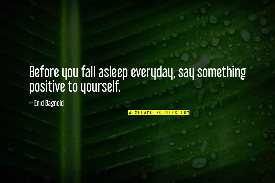 I Fall For You Everyday Quotes By Enid Bagnold: Before you fall asleep everyday, say something positive