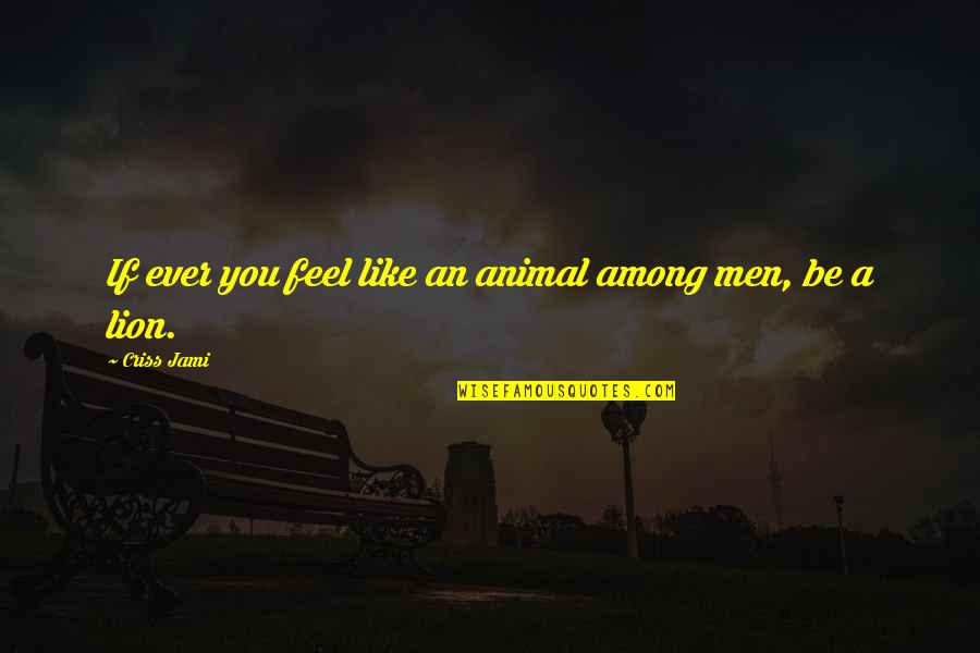 I Feel Like A Lion Quotes By Criss Jami: If ever you feel like an animal among