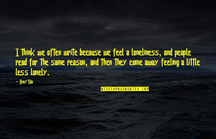 I Feel Lonely Quotes By Amy Tan: I think we often write because we feel