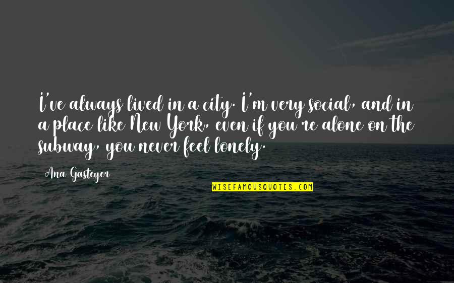 I Feel Lonely Quotes By Ana Gasteyer: I've always lived in a city. I'm very