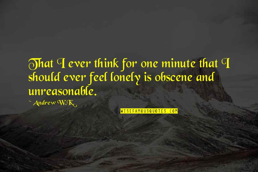 I Feel Lonely Quotes By Andrew W.K.: That I ever think for one minute that
