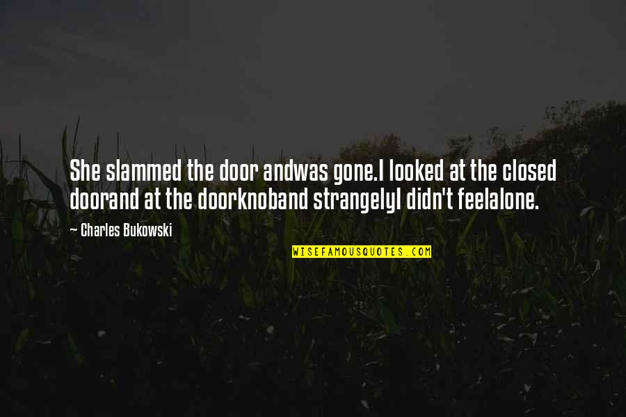 I Feel Lonely Quotes By Charles Bukowski: She slammed the door andwas gone.I looked at