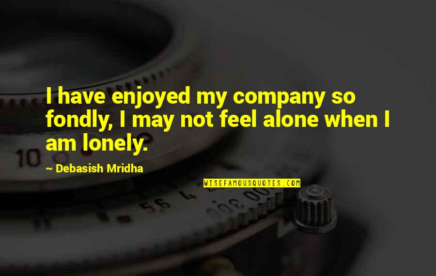 I Feel Lonely Quotes By Debasish Mridha: I have enjoyed my company so fondly, I