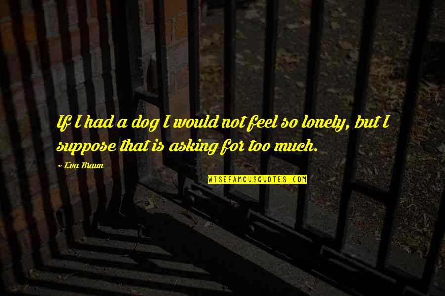 I Feel Lonely Quotes By Eva Braun: If I had a dog I would not